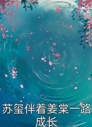 苏玺伴着姜棠一路成长小说
